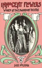 Innocent Flowers - Women in the Edwardian Theatre ebook by Julie Holledge