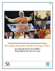 Decoding Narendra Modi's Foreign Policy - Assessing the First Year in Office; Projecting for the Years to Come ebook by SPS Brief (Authored by Amit Dasgupta)