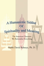 A Humanistic Siddur Of Spirituality and Meaning - The American Character: We rationalize everything ebook by Dr. David Rabeeya