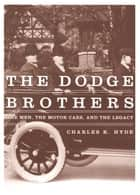 The Dodge Brothers - The Men, the Motor Cars, and the Legacy ebook by Charles K. Hyde