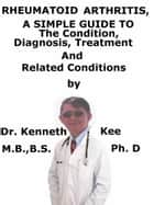 Rheumatoid Arthritis, A Simple Guide To The Condition, Diagnosis, Treatment And Related Conditions ebook by Kenneth Kee