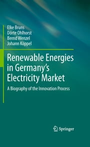 Renewable Energies in Germany's Electricity Market - A Biography of the Innovation Process ebook by Elke Bruns, Dörte Ohlhorst, Bernd Wenzel,...