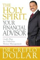 The Holy Spirit, Your Financial Advisor - God's Plan for Debt-Free Money Management ebook by Creflo Dollar