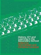 History, ICT and Learning in the Secondary School ebook by Terry Haydn, Christine Counsell