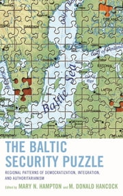 The Baltic Security Puzzle - Regional Patterns of Democratization, Integration, and Authoritarianism ebook by Mary N. Hampton,M. Donald Hancock