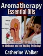 Aromatherapy and Essential Oils: The Aromatherapy Quick Guide to Wellness and the Healing Art Today! ebook by Catherine Walker