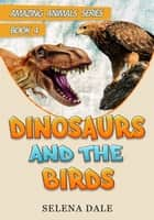 Dinosaurs And The Birds - Amazing Animals Adventure Series, #4 ebook by Selena Dale