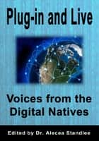 Plug-in and Live: Voices from the Digital Natives ebook by Alecea Standlee