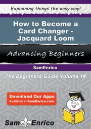 How to Become a Card Changer - Jacquard Loom - How to Become a Card Changer - Jacquard Loom ebook by Lyla Frierson