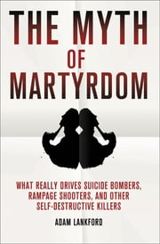 The Myth of Martyrdom - What Really Drives Suicide Bombers, Rampage Shooters, and Other Self-Destructive Killers ebook by Adam Lankford