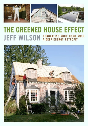 The Greened House Effect - Renovating Your Home with a Deep Energy Retrofit ebook by Jeff Wilson
