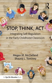 Stop, Think, Act - Integrating Self-Regulation in the Early Childhood Classroom ebook by Megan M. McClelland,Shauna L. Tominey