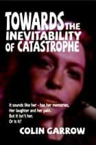 Towards the Inevitability of Catastrophe ebook by Colin Garrow