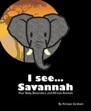 I see... Savannah: Your Baby, Binoculars, and African Animals ebook by Kirstan Graham