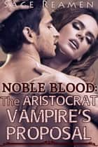 Noble Blood: The Aristocrat Vampire's Proposal ebook by Sage Reamen
