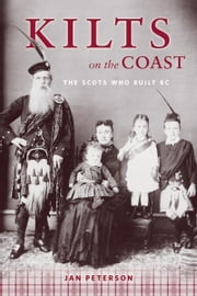 Kilts on the Coast: The Scots Who Built BC - The Scots Who Built BC ebook by Jan Peterson
