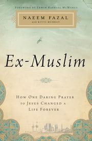 Ex-Muslim - How One Daring Prayer to Jesus Changed a Life Forever ebook by Naeem Fazal,Kitti Murray,Erwin Raphael McManus