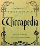 Wiccapedia - A Modern-Day White Witch's Guide ebook by Shawn Robbins, Leanna Greenaway