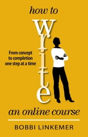 How to Write an Online Course - From Concept to Completion One Step at a Time ebook by Bobbi Linkemer