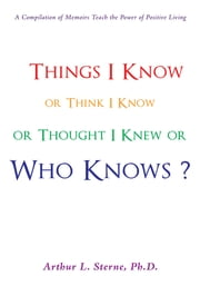 Things I Know or Think I Know or Thought I Knew or Who Knows? ebook by Arthur L. Sterne, Ph.D.