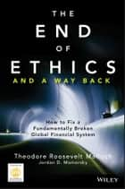 The End of Ethics and A Way Back - How To Fix A Fundamentally Broken Global Financial System eBook by Theodore Roosevelt Malloch, Jordan D. Mamorsky