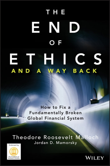 The End of Ethics and A Way Back - How To Fix A Fundamentally Broken Global Financial System ebook by Theodore Roosevelt Malloch,Jordan D. Mamorsky