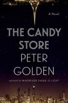 The Candy Store - A Novel ebook by Peter Golden