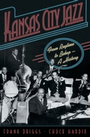 Kansas City Jazz: From Ragtime to Bebop--A History ebook by Frank Driggs,Chuck Haddix