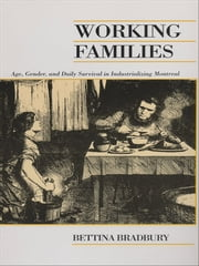 Working Families - Age, Gender, and Daily Survival in Industrializing Montreal ebook by Bettina Bradbury