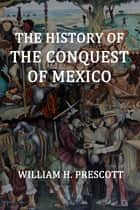 The History of the Conquest of Mexico ebook by Prescott, William