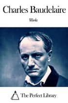 Works of Charles Baudelaire ebook by Charles Baudelaire