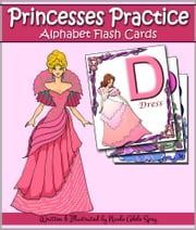 Princesses Practice the Alphabet with Flash Cards - An ABC Book for Kids With Instructions for 7 Games ebook by Nicole Adele Spry
