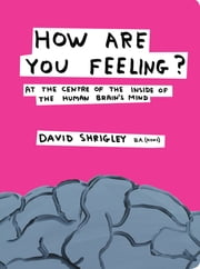 How Are You Feeling?: At the Centre of the Inside of the Human Brain ebook by David Shrigley