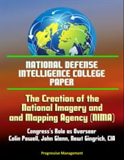 National Defense Intelligence College Paper: The Creation of the National Imagery and Mapping Agency: Congress's Role as Overseer - Colin Powell, John Glenn, Newt Gingrich, CIA ebook by Progressive Management