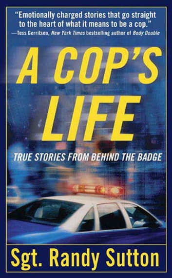 A Cop's Life - True Stories from the Heart Behind the Badge ebook by Sgt. Randy Sutton