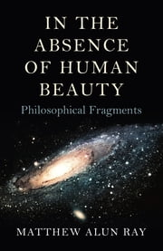 In the Absence of Human Beauty - Philosophical Fragments ebook by Matthew Alun Ray
