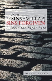 From Sinsemilla to Sins Forgiven - I Chose the Right Path ebook by Johnny Zapata