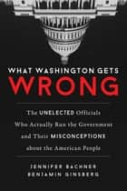 What Washington Gets Wrong - The Unelected Officials Who Actually Run the Government and Their Misconceptionsabout the American People ebook by Jennifer Bachner, Benjamin Ginsberg