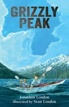 Grizzly Peak ebook by Jonathan London, Sean London
