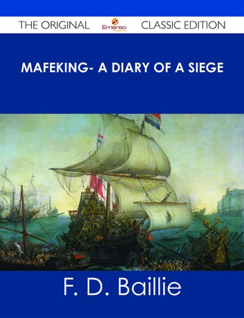 Mafeking- A Diary of a Siege - The Original Classic Edition ebook by F. D. Baillie