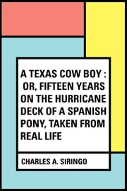 A Texas Cow Boy : or, fifteen years on the hurricane deck of a Spanish pony, taken from real life ebook by Charles A. Siringo
