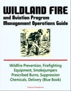 Wildland Fire and Aviation Program Management Operations Guide: Wildfire Prevention, Firefighting Equipment, Smokejumpers, Prescribed Burns, Suppression Chemicals, Delivery Systems ebook by Progressive Management
