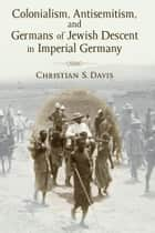 Colonialism, Antisemitism, and Germans of Jewish Descent in Imperial Germany ebook by Christian Davis