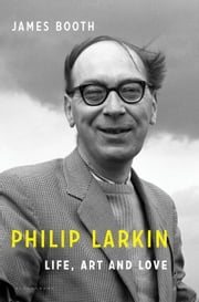 Philip Larkin - Life, Art and Love ebook by James Booth