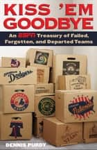 Kiss 'Em Goodbye - An ESPN Treasury of Failed, Forgotten, and Departed Teams ebook by Dennis Purdy