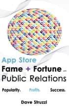 App Store Fame and Fortune With Public Relations ebook by Dave Struzzi