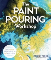 The Paint Pouring Workshop - Learn to Create Dazzling Abstract Art with Acrylic Pouring ebook by Marcy Ferro
