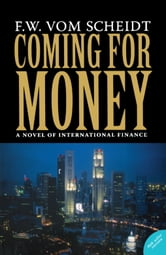Coming for Money - A Novel of International Finance ebook by F.W. vom Scheidt