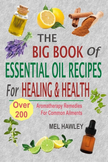 The Big Book Of Essential Oil Recipes For Healing & Health: Over 200 Aromatherapy Remedies For Common Ailments ebook by Mel Hawley