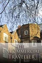 The Uncommercial Traveller ebook by Charles Dickens